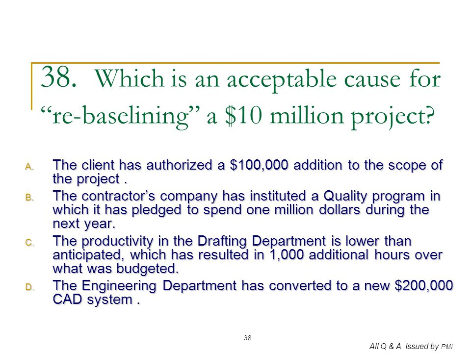 38. Which is an acceptable cause for re-baselining a $10 million project