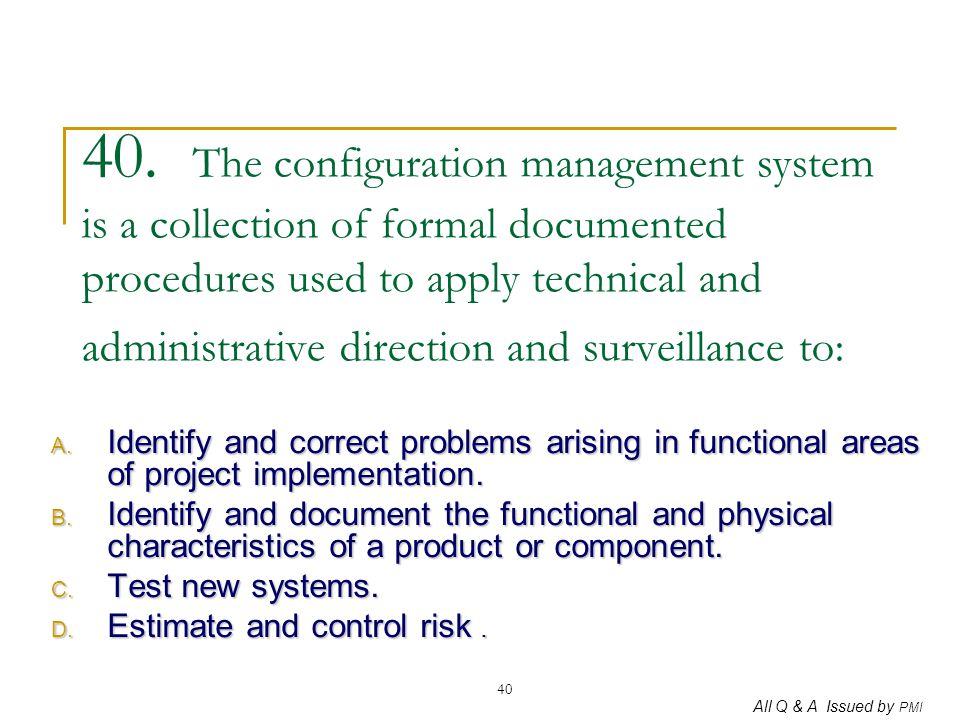 40. The configuration management system is a collection of formal documented procedures used to apply technical and administrative direction and surveillance to: