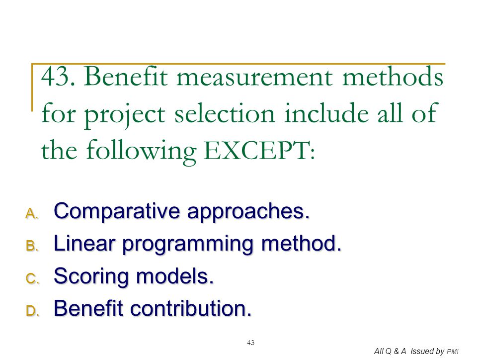 43. Benefit measurement methods for project selection include all of the following EXCEPT: