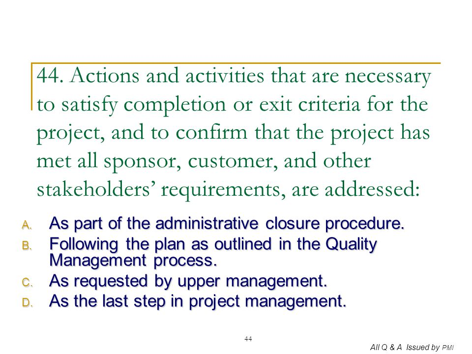 44. Actions and activities that are necessary to satisfy completion or exit criteria for the project, and to confirm that the project has met all sponsor, customer, and other stakeholders' requirements, are addressed: