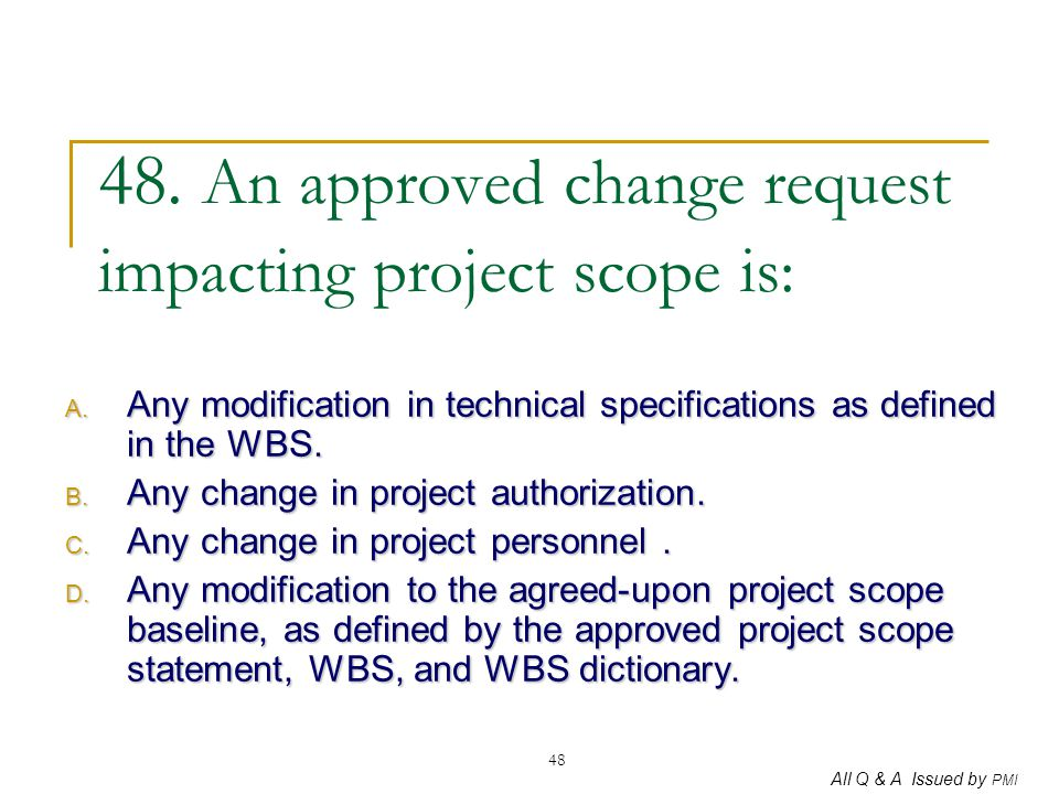 48. An approved change request impacting project scope is:
