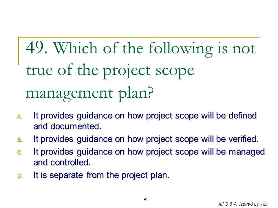49. Which of the following is not true of the project scope management plan