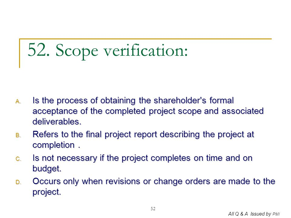 52. Scope verification: Is the process of obtaining the shareholder s formal acceptance of the completed project scope and associated deliverables.