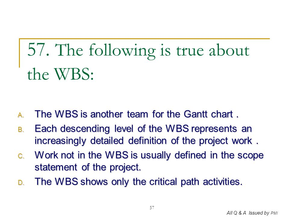 57. The following is true about the WBS: