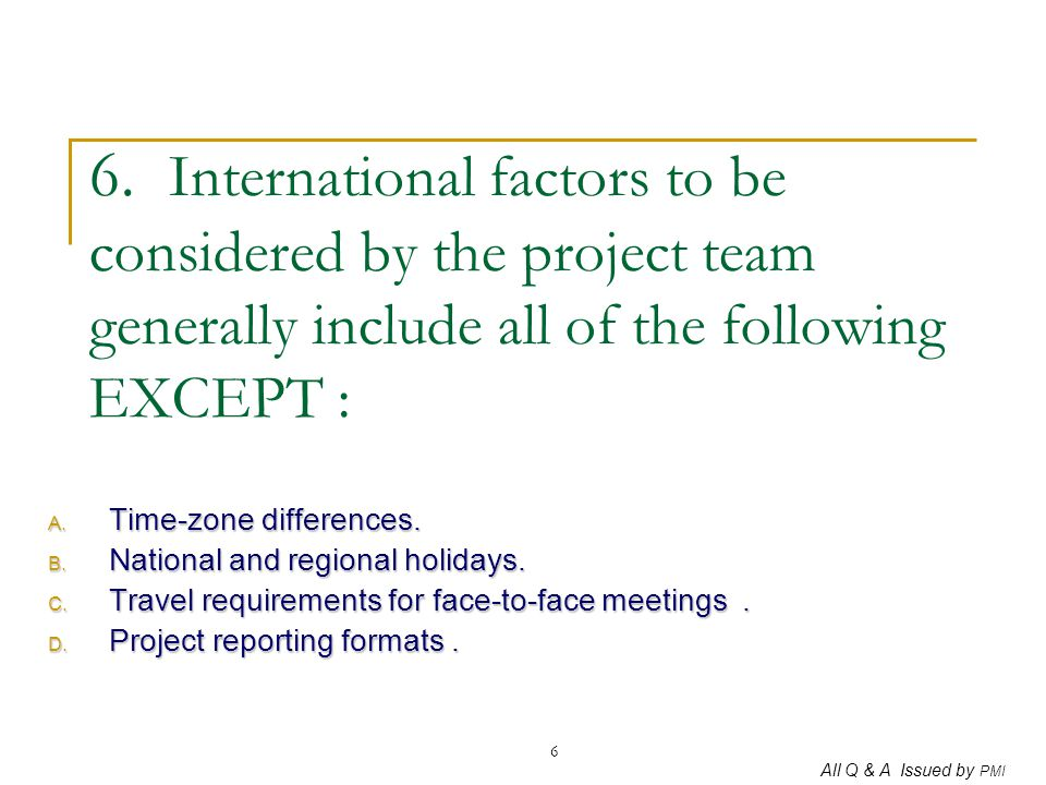6. International factors to be considered by the project team generally include all of the following EXCEPT :