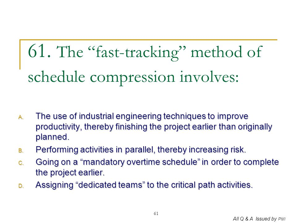 61. The fast-tracking method of schedule compression involves: