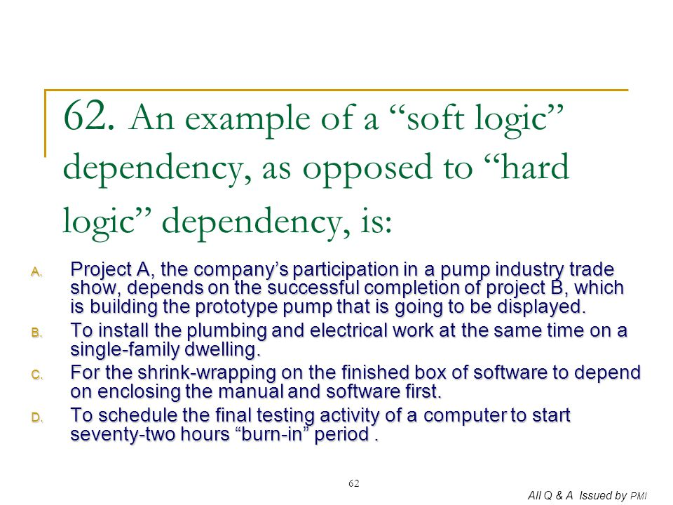 62. An example of a soft logic dependency, as opposed to hard logic dependency, is: