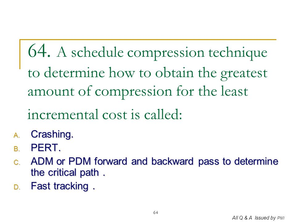 64. A schedule compression technique to determine how to obtain the greatest amount of compression for the least incremental cost is called: