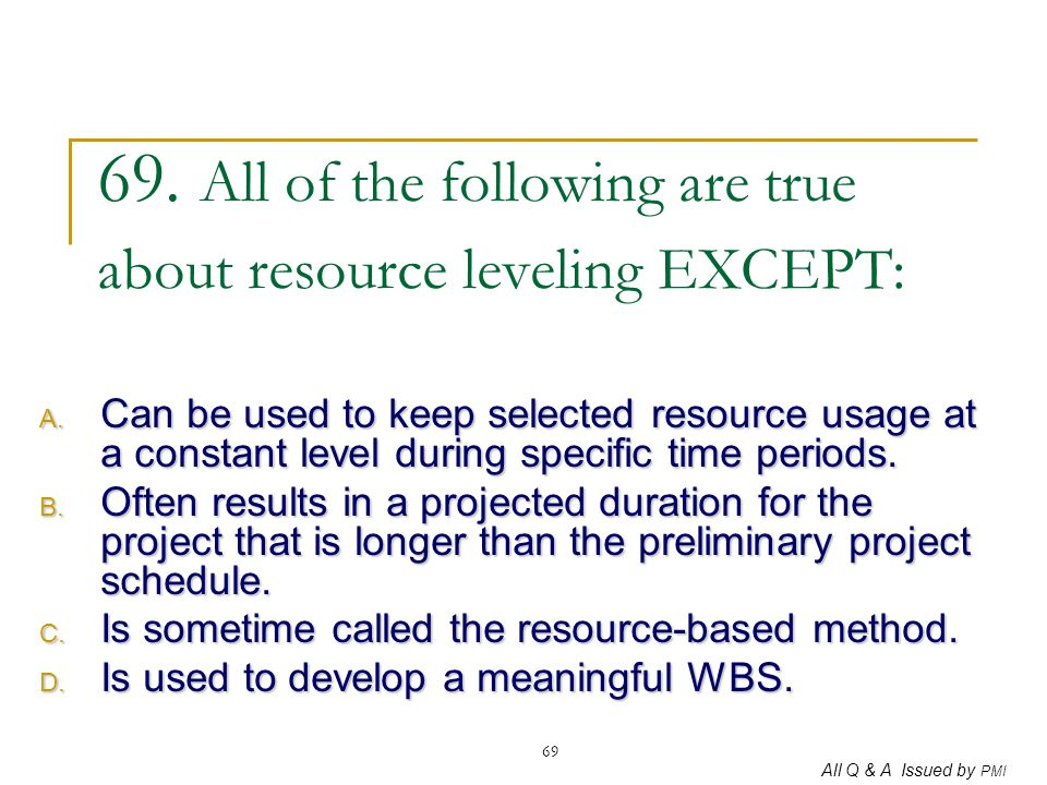 69. All of the following are true about resource leveling EXCEPT: