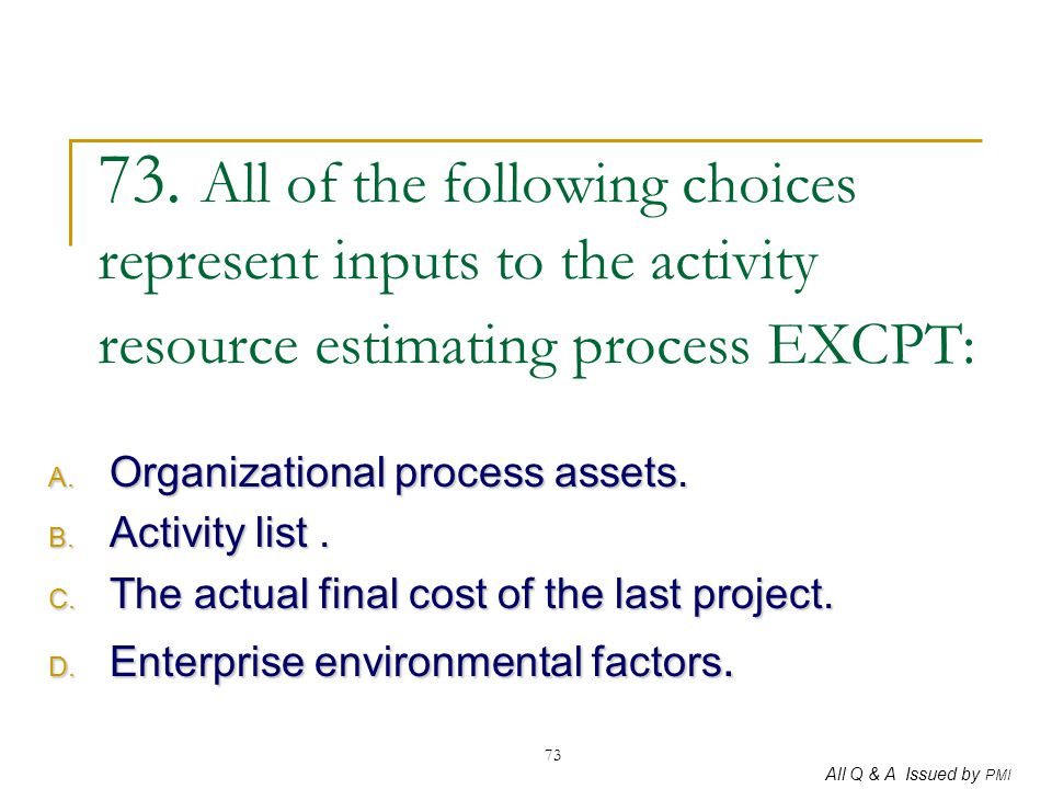 73. All of the following choices represent inputs to the activity resource estimating process EXCPT:
