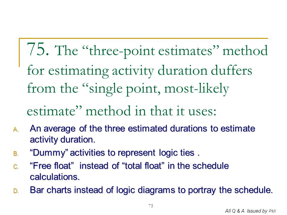 75. The three-point estimates method for estimating activity duration duffers from the single point, most-likely estimate method in that it uses: