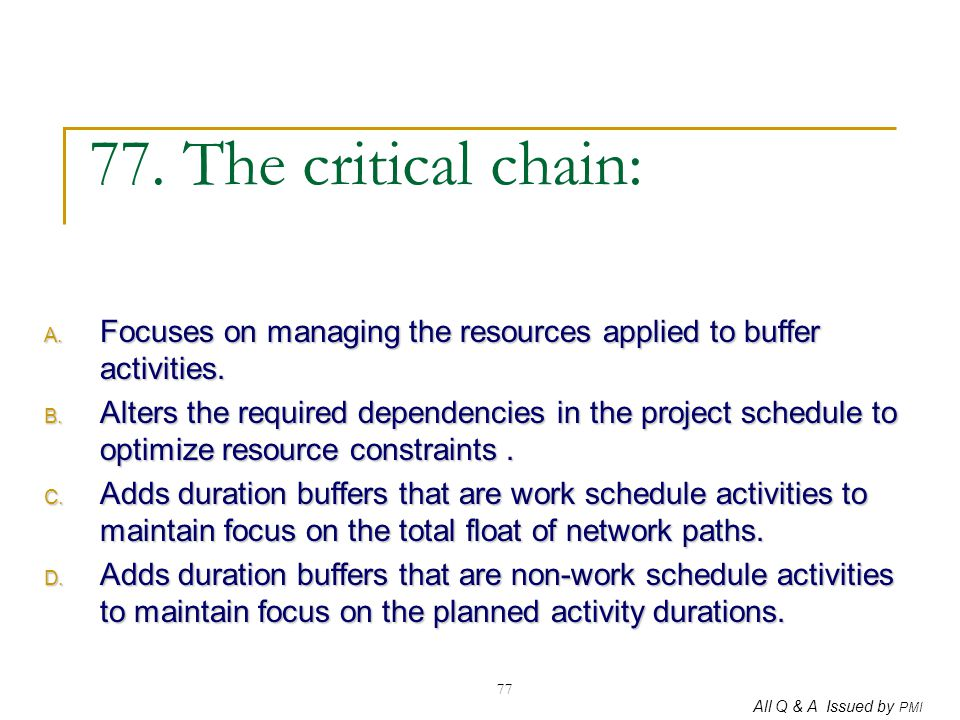 77. The critical chain: Focuses on managing the resources applied to buffer activities.