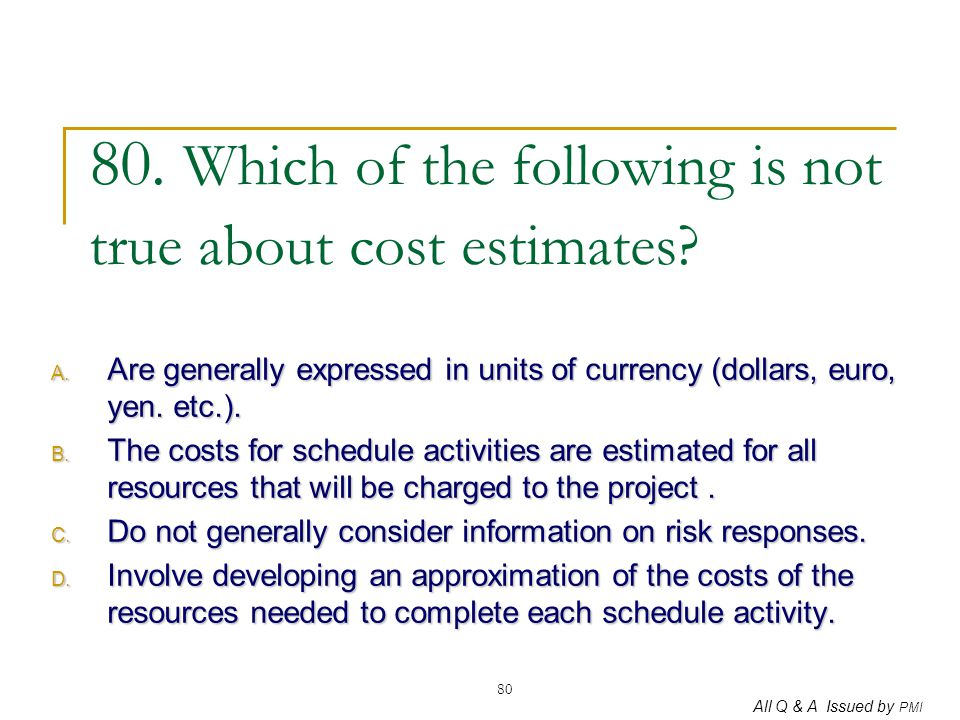 80. Which of the following is not true about cost estimates