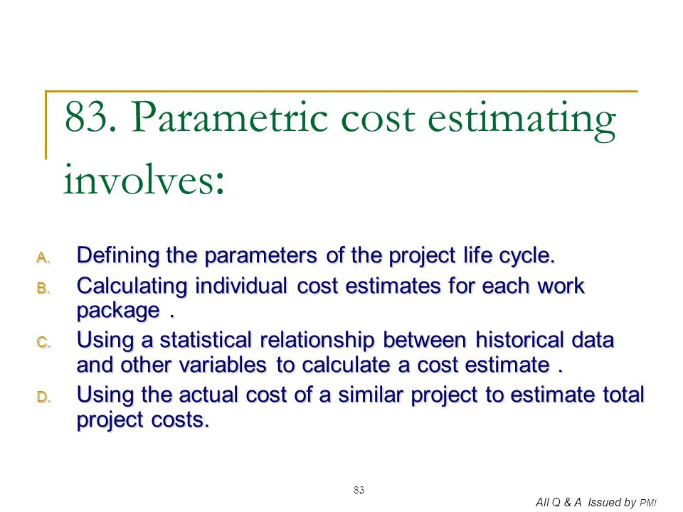 83. Parametric cost estimating involves: