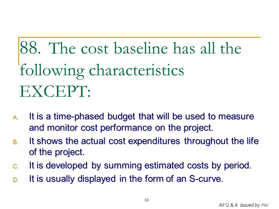 88. The cost baseline has all the following characteristics EXCEPT: