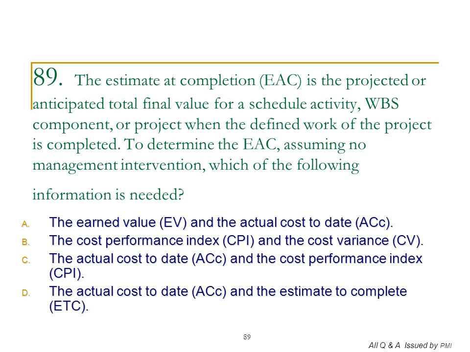 89. The estimate at completion (EAC) is the projected or anticipated total final value for a schedule activity, WBS component, or project when the defined work of the project is completed. To determine the EAC, assuming no management intervention, which of the following information is needed
