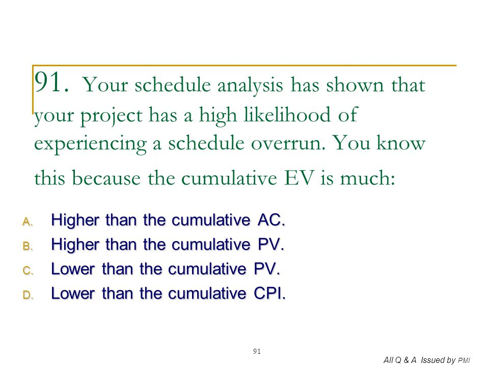 91. Your schedule analysis has shown that your project has a high likelihood of experiencing a schedule overrun. You know this because the cumulative EV is much: