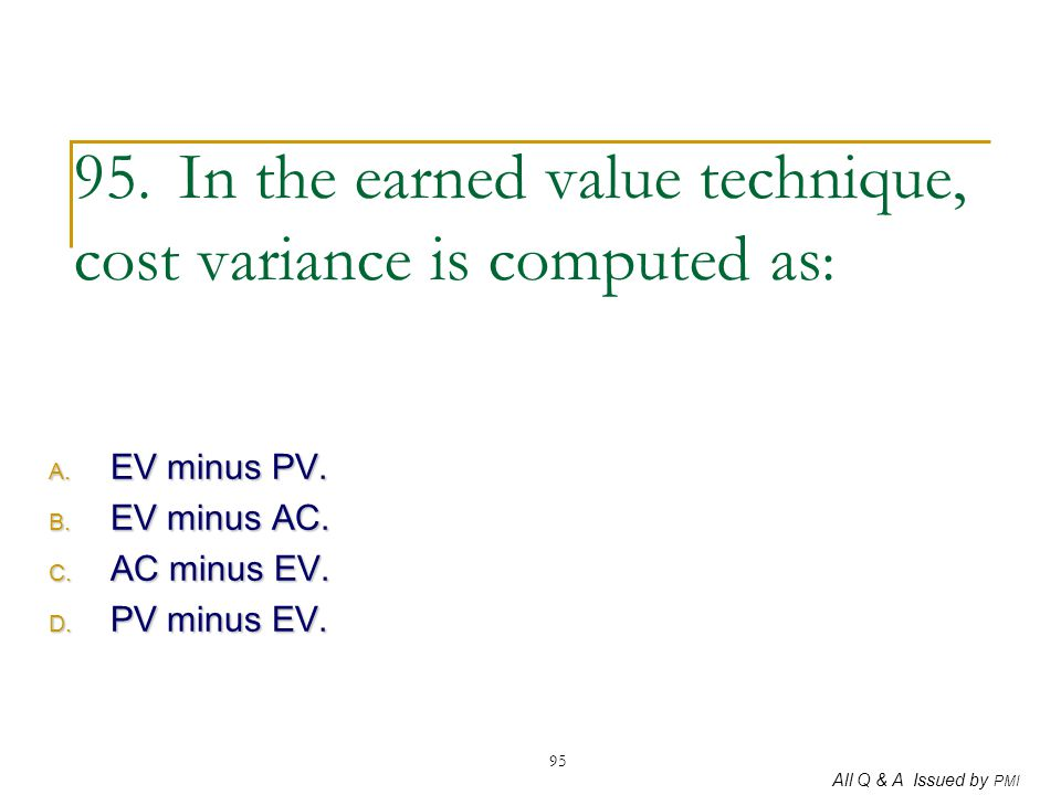 95. In the earned value technique, cost variance is computed as: