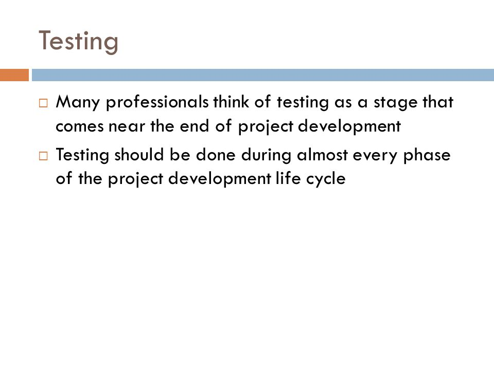 Testing Many professionals think of testing as a stage that comes near the end of project development.