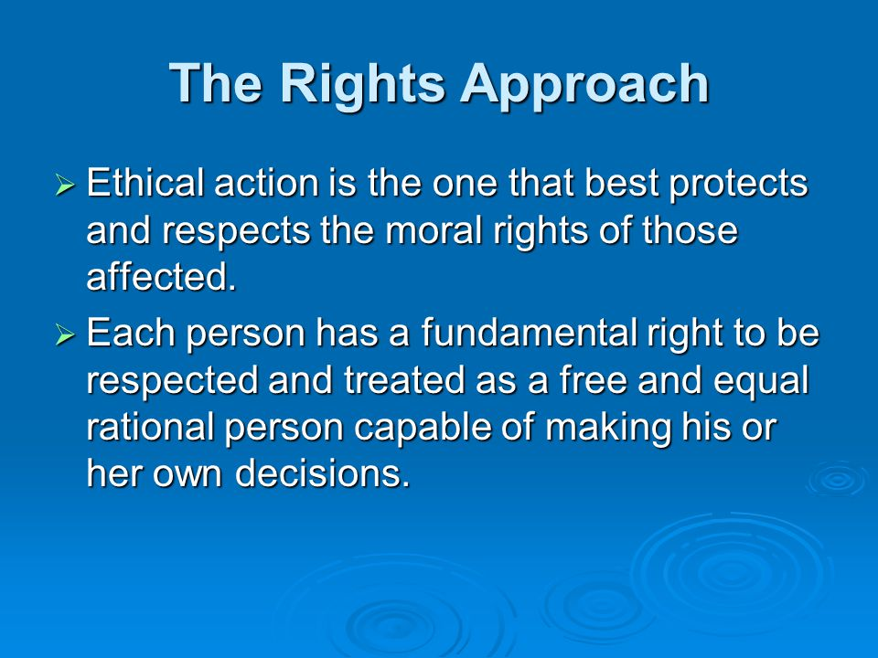 The Rights Approach Ethical action is the one that best protects and respects the moral rights of those affected.