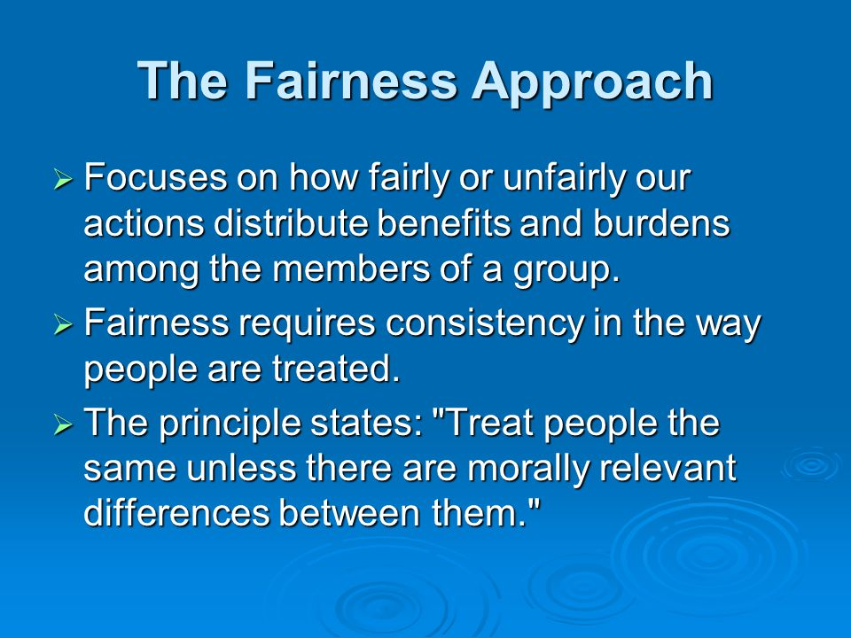 The Fairness Approach Focuses on how fairly or unfairly our actions distribute benefits and burdens among the members of a group.