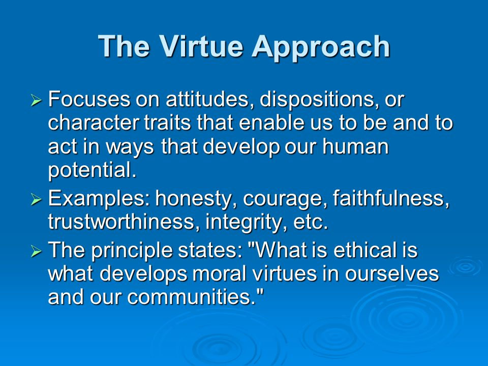 The Virtue Approach Focuses on attitudes, dispositions, or character traits that enable us to be and to act in ways that develop our human potential.