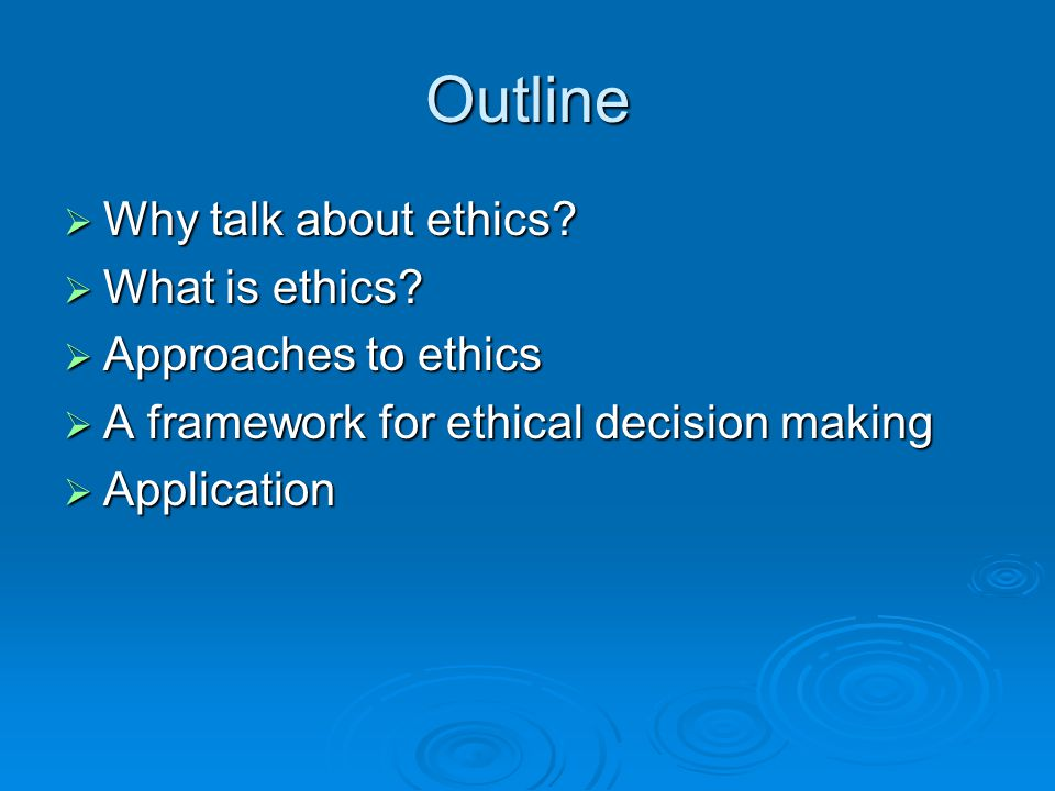 Outline Why talk about ethics What is ethics Approaches to ethics