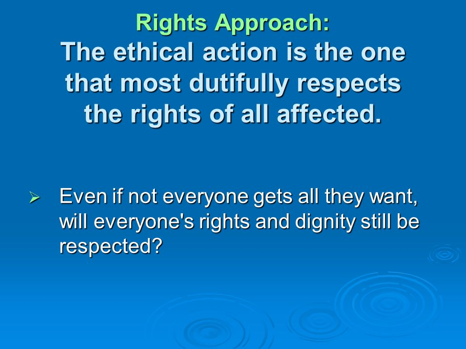 Rights Approach: The ethical action is the one that most dutifully respects the rights of all affected.
