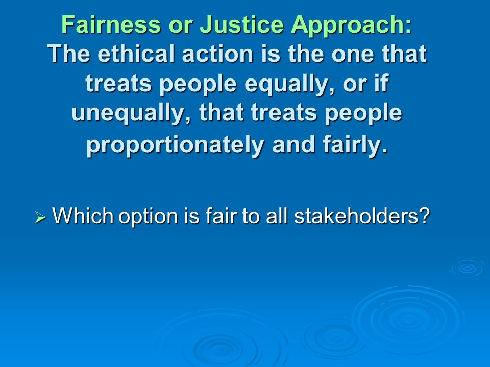 Fairness or Justice Approach: The ethical action is the one that treats people equally, or if unequally, that treats people proportionately and fairly.