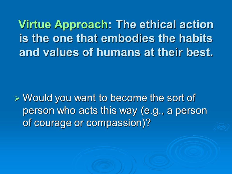 Virtue Approach: The ethical action is the one that embodies the habits and values of humans at their best.
