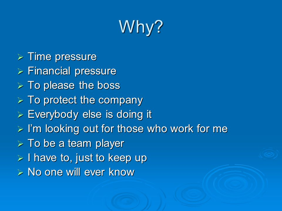 Why Time pressure Financial pressure To please the boss