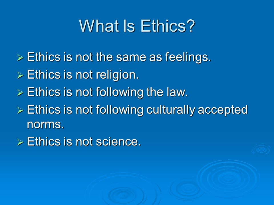 What Is Ethics Ethics is not the same as feelings.