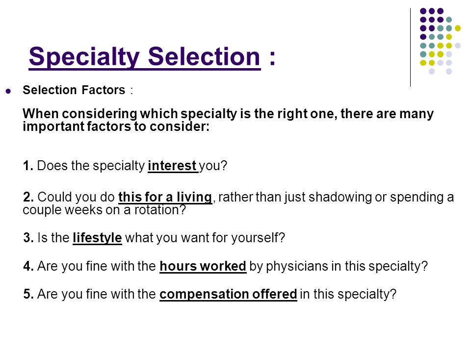 Specialty Selection : Selection Factors : When considering which specialty is the right one, there are many important factors to consider: