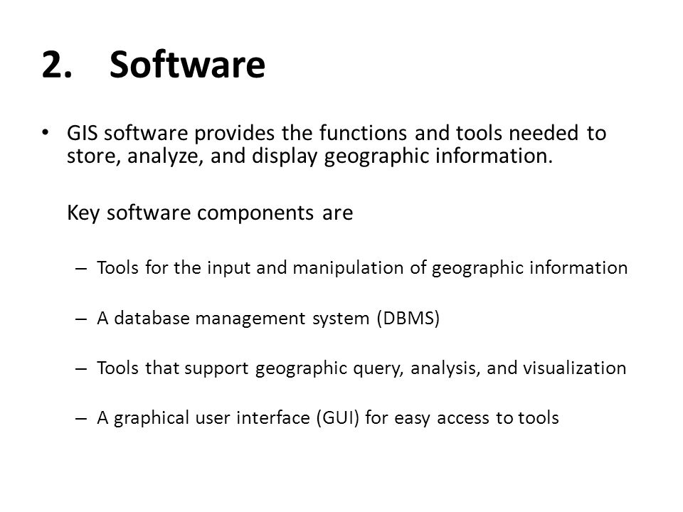 2. Software GIS software provides the functions and tools needed to store, analyze, and display geographic information.