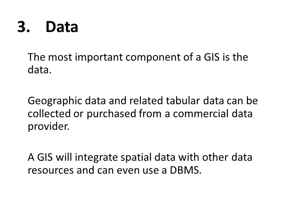 3. Data The most important component of a GIS is the data.
