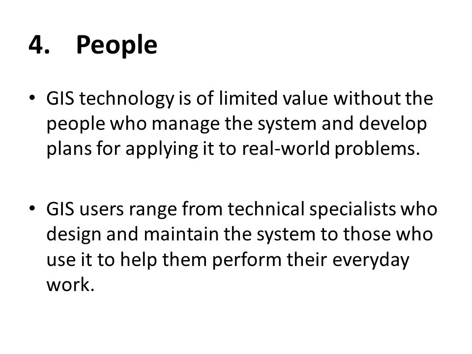 4. People GIS technology is of limited value without the people who manage the system and develop plans for applying it to real-world problems.