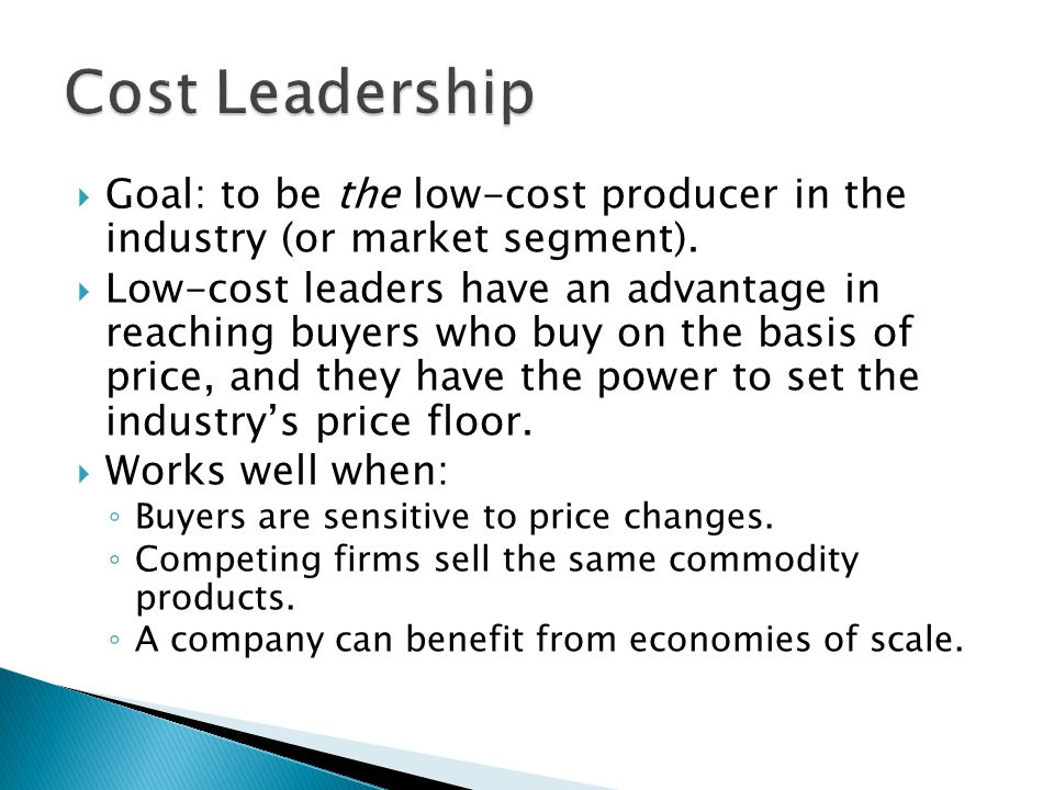 Cost Leadership Goal: to be the low-cost producer in the industry (or market segment).