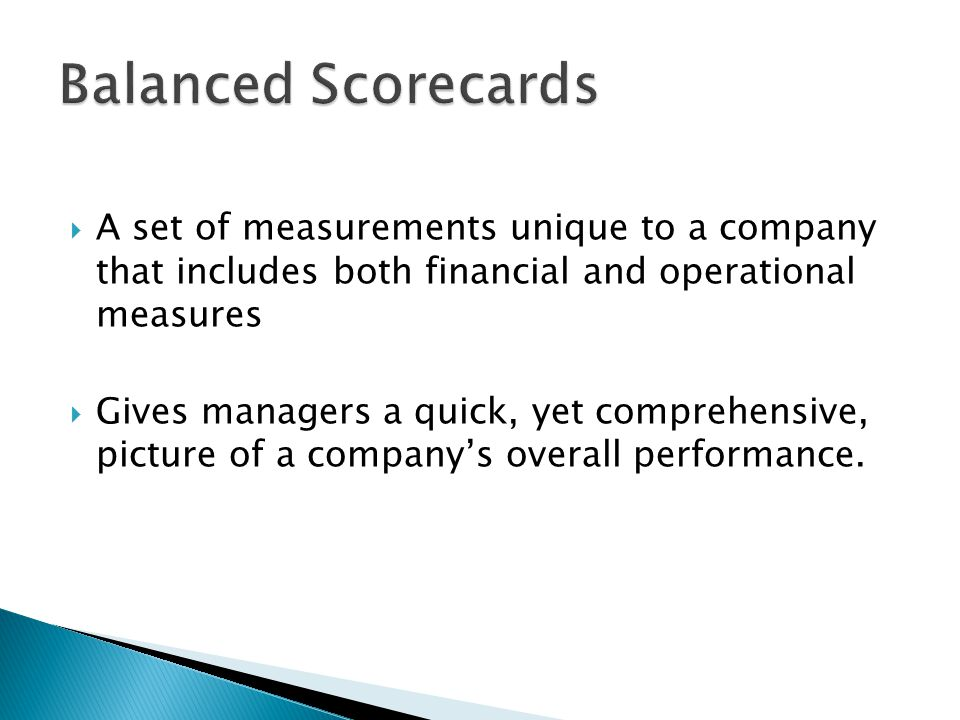 Balanced Scorecards A set of measurements unique to a company that includes both financial and operational measures.