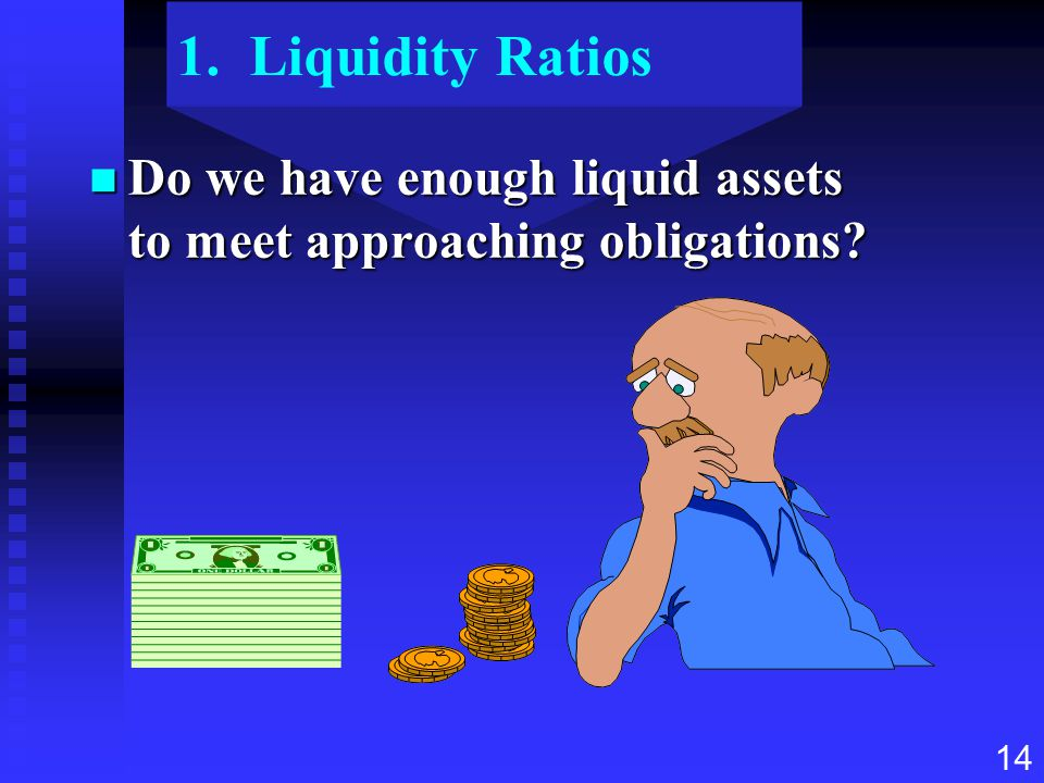1. Liquidity Ratios Do we have enough liquid assets to meet approaching obligations
