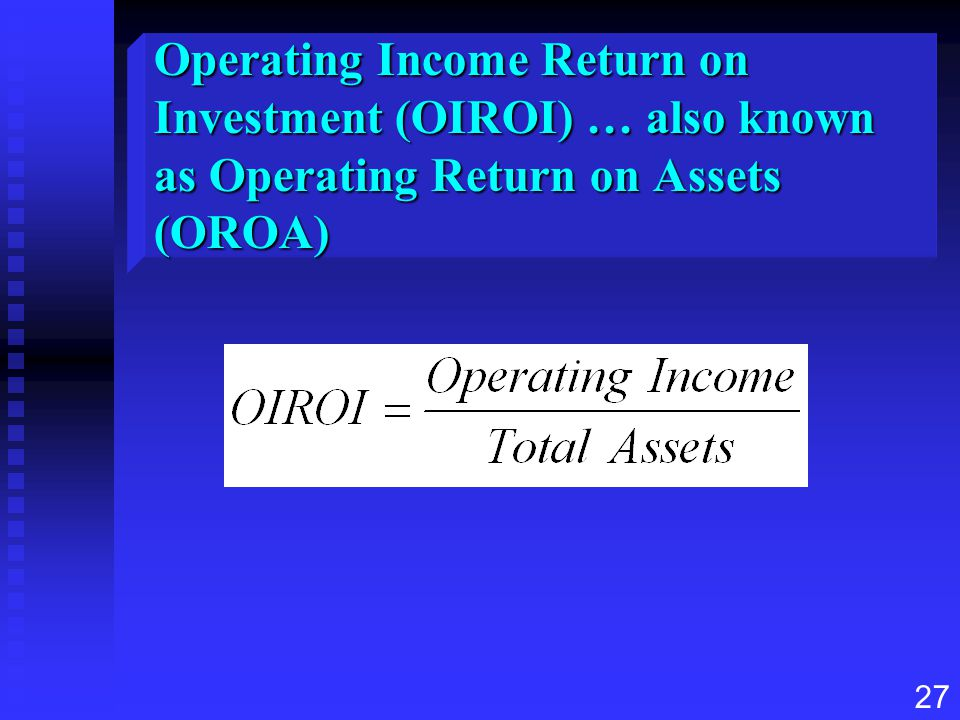 Operating Income Return on Investment (OIROI) … also known as Operating Return on Assets (OROA)