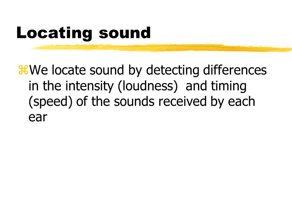 Locating sound We locate sound by detecting differences in the intensity (loudness) and timing (speed) of the sounds received by each ear.