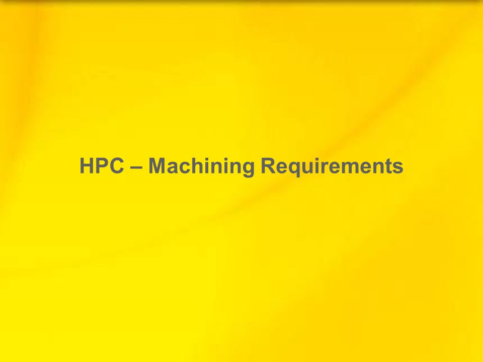 HPC – Machining Requirements