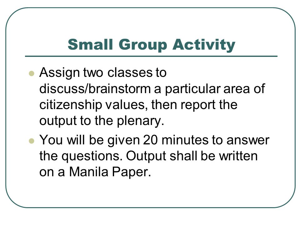 Small Group Activity Assign two classes to discuss/brainstorm a particular area of citizenship values, then report the output to the plenary.
