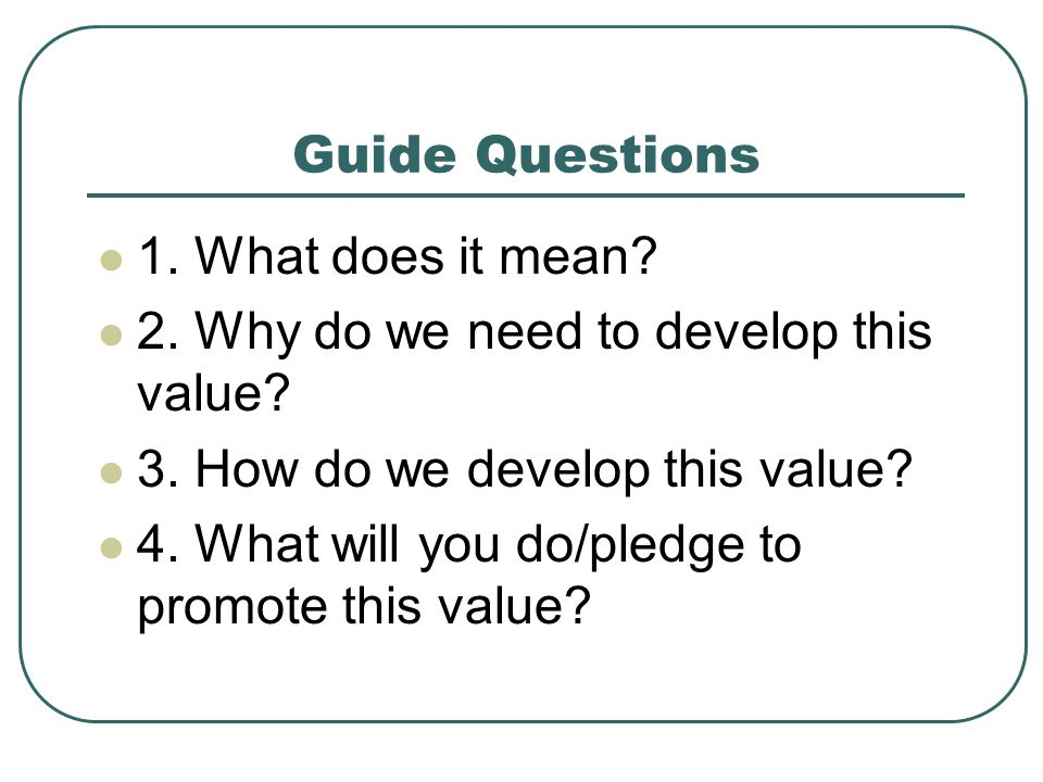 Guide Questions 1. What does it mean 2. Why do we need to develop this value 3. How do we develop this value