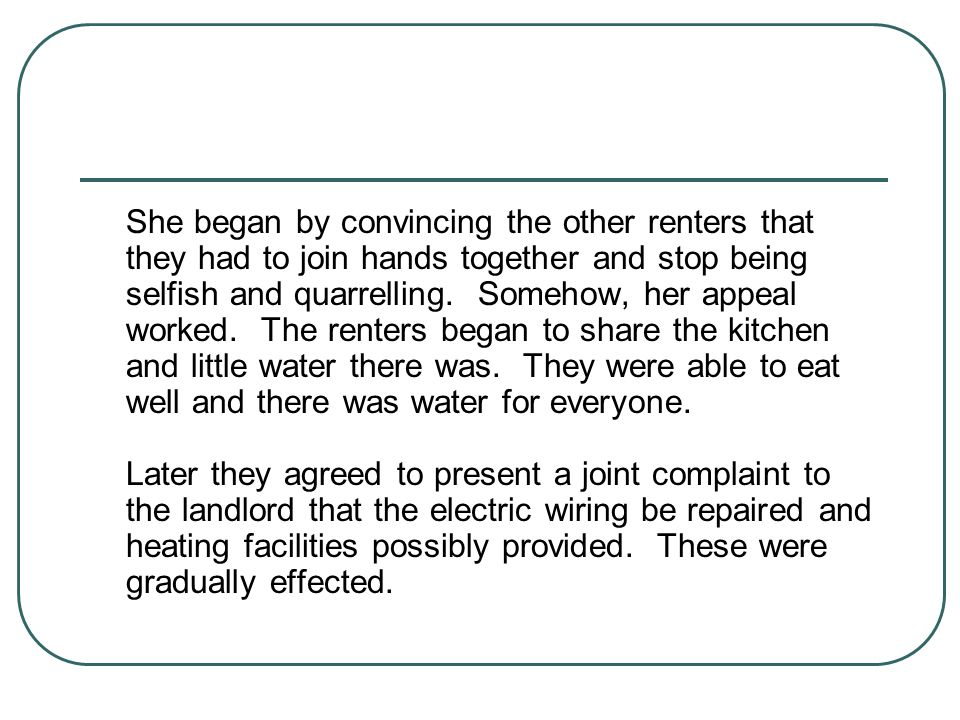 She began by convincing the other renters that they had to join hands together and stop being selfish and quarrelling. Somehow, her appeal worked. The renters began to share the kitchen and little water there was. They were able to eat well and there was water for everyone.