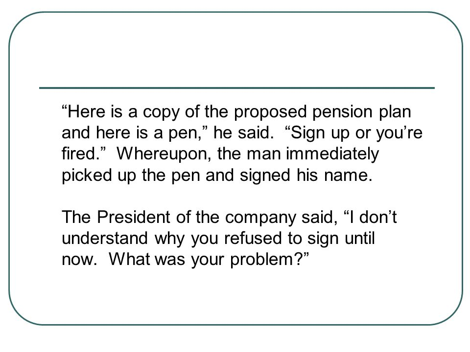 Here is a copy of the proposed pension plan and here is a pen, he said. Sign up or you're fired. Whereupon, the man immediately picked up the pen and signed his name.