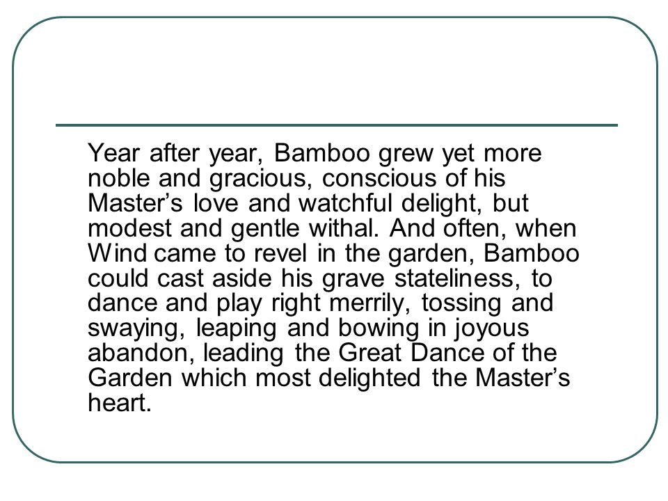 Year after year, Bamboo grew yet more noble and gracious, conscious of his Master's love and watchful delight, but modest and gentle withal.