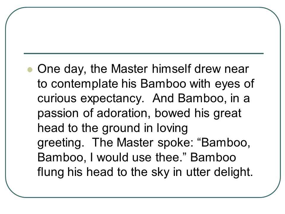 One day, the Master himself drew near to contemplate his Bamboo with eyes of curious expectancy. And Bamboo, in a passion of adoration, bowed his great head to the ground in loving greeting. The Master spoke: Bamboo, Bamboo, I would use thee. Bamboo flung his head to the sky in utter delight.