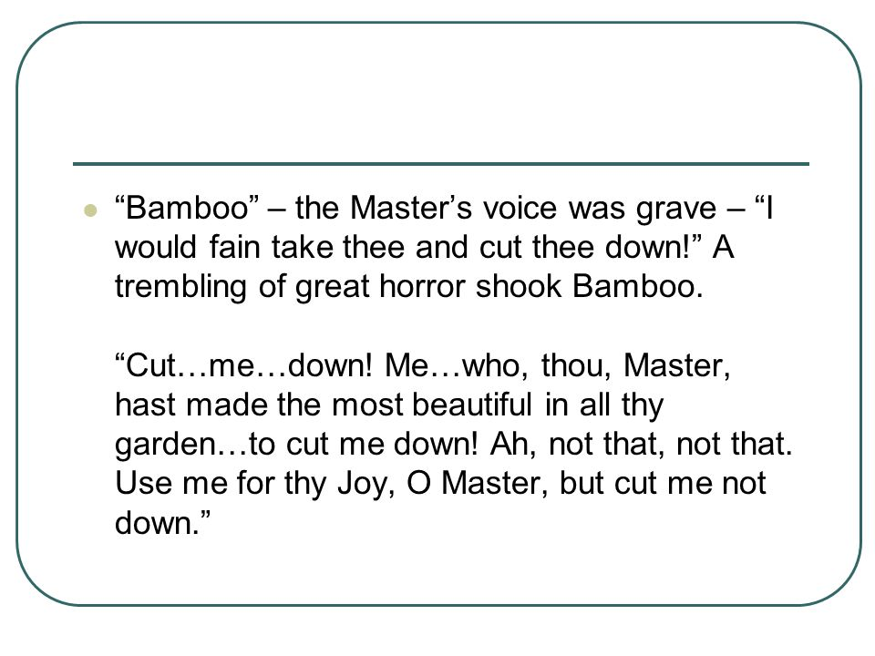 Bamboo – the Master's voice was grave – I would fain take thee and cut thee down! A trembling of great horror shook Bamboo.