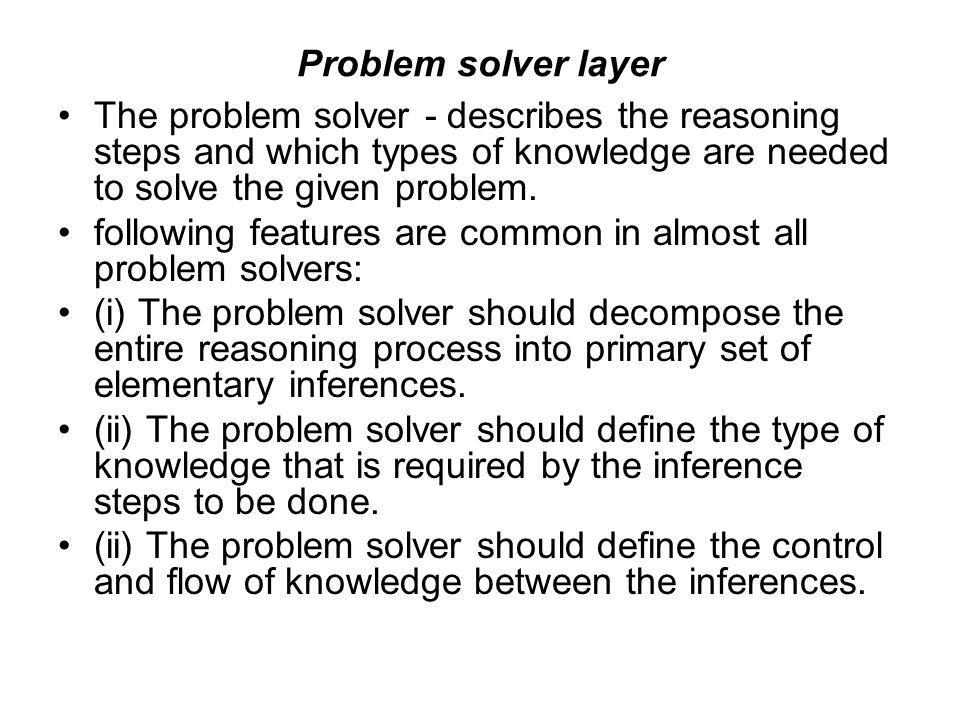 Problem solver layer The problem solver - describes the reasoning steps and which types of knowledge are needed to solve the given problem.